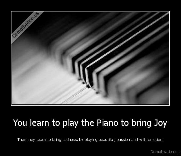 You learn to play the Piano to bring Joy