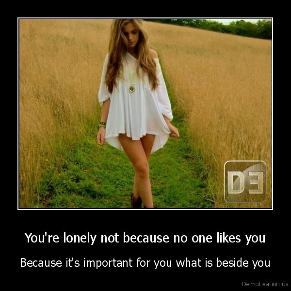You're lonely not because no one likes you