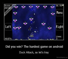 Did you win? The hardest game on android - Duck Attack, so let's tray