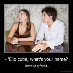 - 'Ello cutie, what's your name? - - Ihave Aboyfriend...