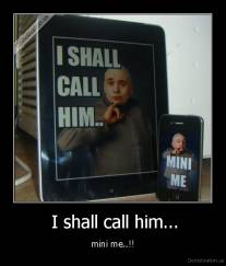 I shall call him... - mini me..!!