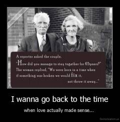 I wanna go back to the time  - when love actually made sense...