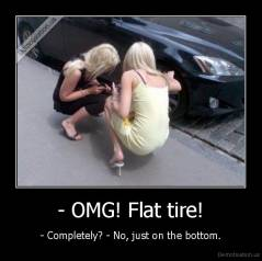 - OMG! Flat tire! - - Completely? - No, just on the bottom.