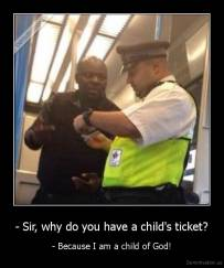 - Sir, why do you have a child's ticket? - - Because I am a child of God!