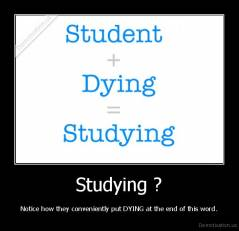 Studying ?  - Notice how they conveniently put DYING at the end of this word.