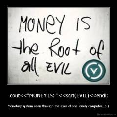 "cout<<""MONEY IS: ""<<sqrt(EVIL)<<endl; - Monetary system seen through the eyes of one lonely computer...:-)"