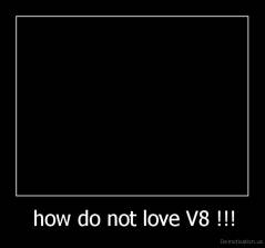 how do not love V8 !!! -
