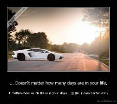 ... Doesn't matter how many days are in your life, - it matters how much life is in your days... © (RC) Ross Carter 2005