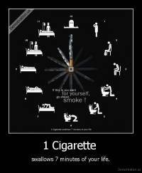 1 Cigarette  - swallows 7 minutes of your life.