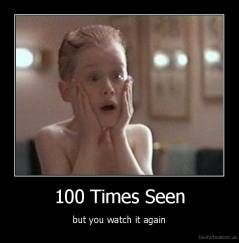100 Times Seen - but you watch it again