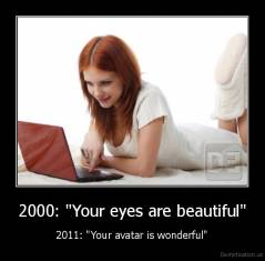 "2000: ""Your eyes are beautiful"" - 2011: ""Your avatar is wonderful"""