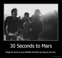 30 Seconds to Mars - laugh as much as you breathe and love as long as you live.