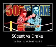 50cent vs Drake  - Go fifty!! to his head Yeaah!!