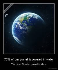70% of our planet is covered in water - The other 30% is covered in idiots