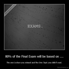 80% of the Final Exam will be based on .... - The one Lecture you missed and the One Topic you didn't read.