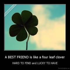 A BEST FRIEND is like a four leaf clover - HARD TO FIND and LUCKY TO HAVE