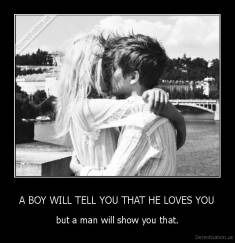 A BOY WILL TELL YOU THAT HE LOVES YOU - but a man will show you that.