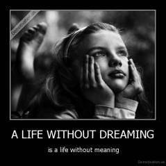 A LIFE WITHOUT DREAMING -  is a life without meaning