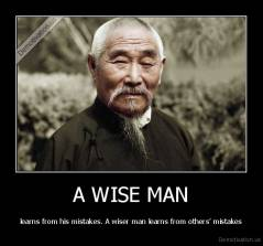 A WISE MAN - learns from his mistakes. A wiser man learns from others' mistakes