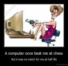 A computer once beat me at chess - But it was no match for me at half life