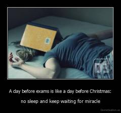 A day before exams is like a day before Christmas: - no sleep and keep waiting for miracle