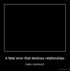 A fatal error that destroys relationships - (very common)