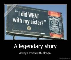 A legendary story - Always starts with alcohol