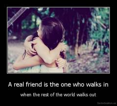 A real friend is the one who walks in - when the rest of the world walks out