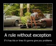 A rule without exception - If it has tits or tires it's gonna give you problems