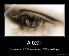 A tear - It's made of 1% water and 99% feelings