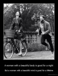 A woman with a beautiful body is good for a night - But a woman with a beautiful mind is good for a lifetime