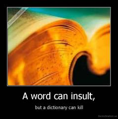 A word can insult, - but a dictionary can kill