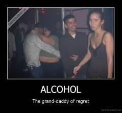 ALCOHOL - The grand-daddy of regret