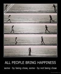 ALL PEOPLE BRING HAPPINESS - some - by being close, some - by not being close