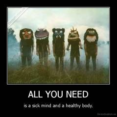 ALL YOU NEED - is a sick mind and a healthy body.