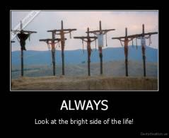 ALWAYS - Look at the bright side of the life!