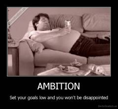 AMBITION - Set your goals low and you won't be disappointed