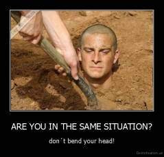 ARE YOU IN THE SAME SITUATION? - don´t bend your head!
