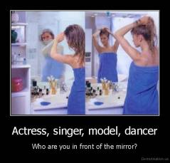Actress, singer, model, dancer - Who are you in front of the mirror?