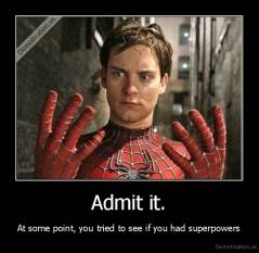 Admit it. - At some point, you tried to see if you had superpowers