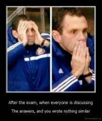 After the exam, when everyone is discussing - The answers, and you wrote nothing similar
