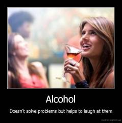 Alcohol - Doesn't solve problems but helps to laugh at them
