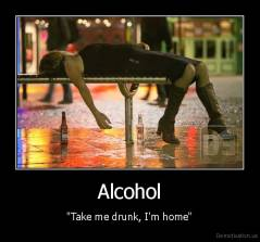 "Alcohol - ""Take me drunk, I'm home"""