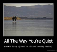 All The Way You're Quiet - But when the way separates, you remember something interesting