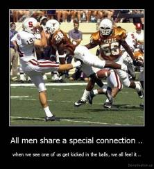 All men share a special connection .. - when we see one of us get kicked in the balls, we all feel it ..