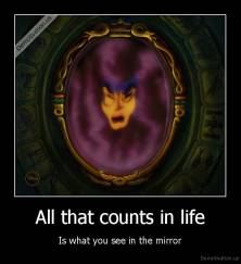 All that counts in life - Is what you see in the mirror