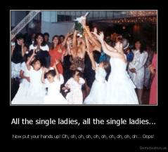 All the single ladies, all the single ladies... - Now put your hands up! Oh, oh, oh, oh, oh, oh, oh, oh, oh, oh... Oops!