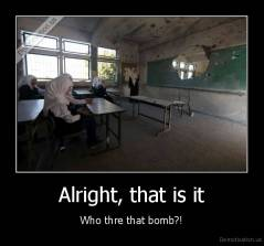 Alright, that is it - Who thre that bomb?!