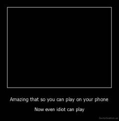 Amazing that so you can play on your phone - Now even idiot can play