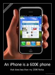 An iPhone is a 600€ phone - that does less than my 200€ Nokia